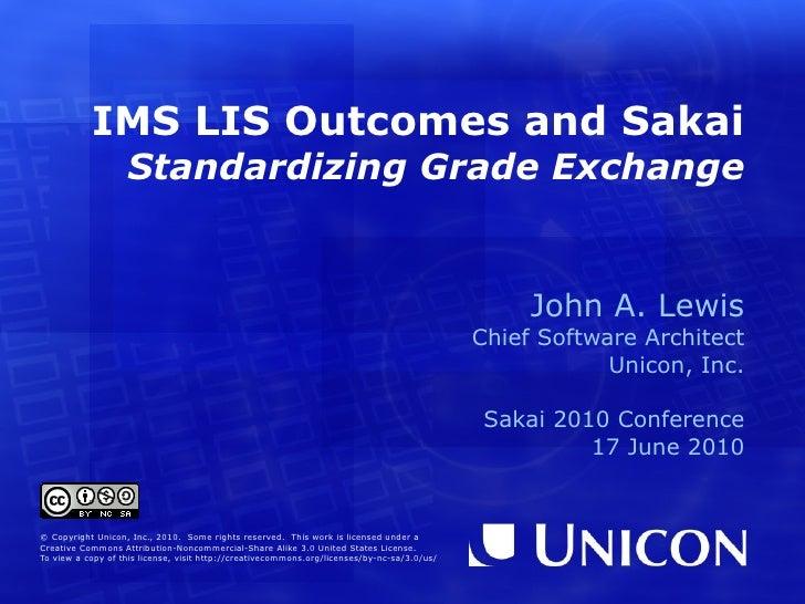 IMS LIS Outcomes and Sakai  Standardizing Grade Exchange John A. Lewis Chief Software Architect Unicon, Inc. Sakai 2010 Co...