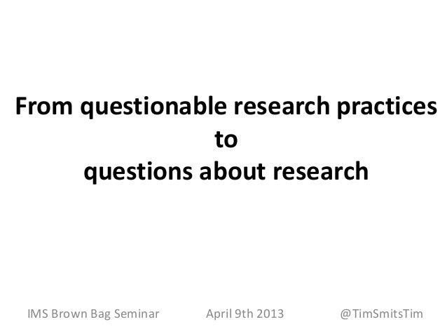 From questionable research practices                to     questions about research IMS Brown Bag Seminar   April 9th 2013...