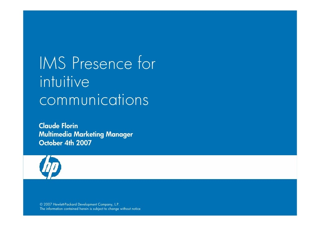 IMS Presence for intuitive communications Claude Florin Multimedia Marketing Manager October 4th 2007     © 2007 Hewlett-P...