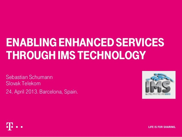 ENABLINGENHANCEDSERVICES THROUGHIMSTECHNOLOGY Sebastian Schumann Slovak Telekom 24. April 2013. Barcelona, Spain.