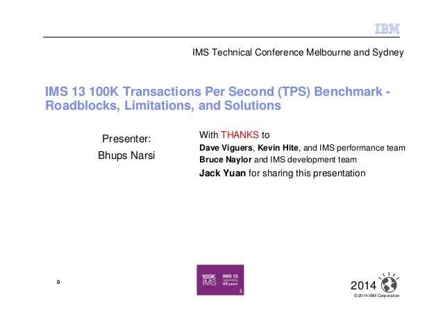 © 2014 IBM Corporation 20140 IMS 13 100K Transactions Per Second (TPS) Benchmark - Roadblocks, Limitations, and Solutions ...