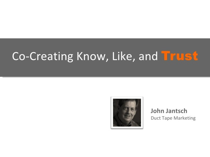 Co-Creating Know, Like, and  Trust   John Jantsch Duct Tape Marketing