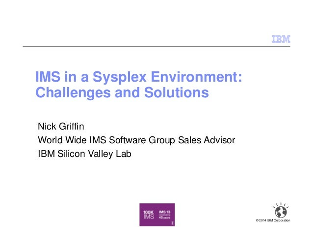 IMS in a Sysplex Environment: Challenges and Solutions © 2014 IBM Corporation Nick Griffin World Wide IMS Software Group S...
