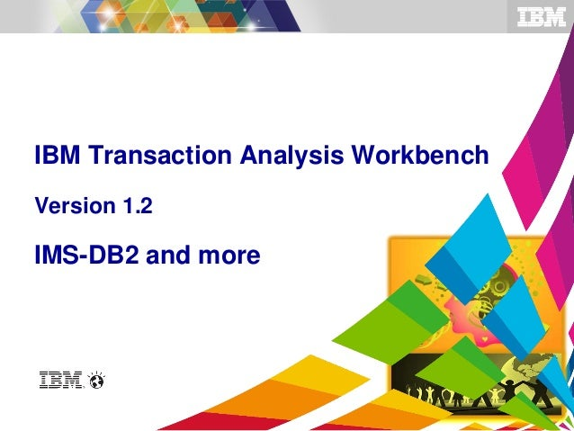 © 2013 IBM Corporation©2014 IBM Corporation IBM Transaction Analysis Workbench Version 1.2 IMS-DB2 and more