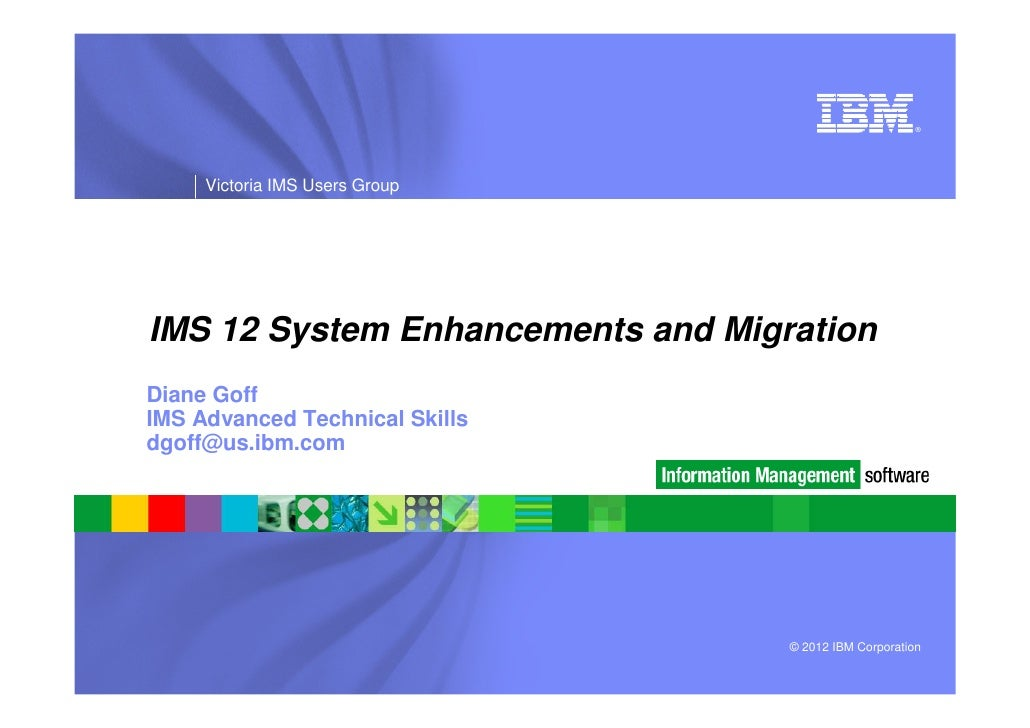 ®     Victoria IMS Users GroupIMS 12 System Enhancements and MigrationDiane GoffIMS Advanced Technical Skillsdgoff@us.ibm....
