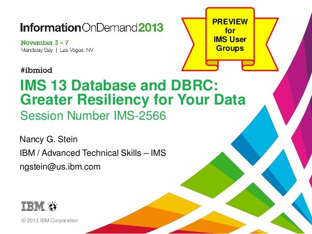 PREVIEW for IMS User Groups  IMS 13 Database and DBRC: Greater Resiliency for Your Data Session Number IMS-2566 Nancy G. S...