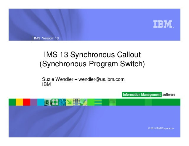 ®  IMS Version 13  IMS 13 Synchronous Callout (Synchronous Program Switch) Suzie Wendler – wendler@us.ibm.com IBM  © 2013 ...
