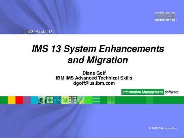 ®  IMS Version 13  IMS 13 System Enhancements and Migration Diane Goff IBM IMS Advanced Technical Skills dgoff@us.ibm.com ...