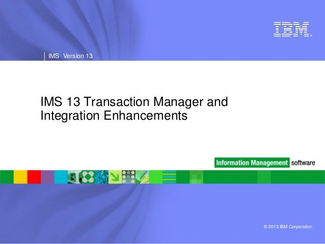 ® ®  IMS Version 13  IMS Version 13  IMS 13 Transaction Manager and Integration Enhancements  © 2013 IBM Corporation
