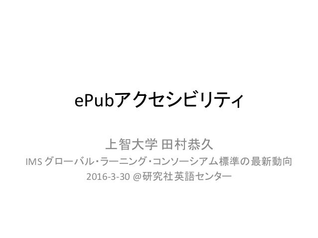 ePubアクセシビリティ 上智大学 田村恭久 IMS グローバル・ラーニング・コンソーシアム標準の最新動向 2016-3-30 @研究社英語センター
