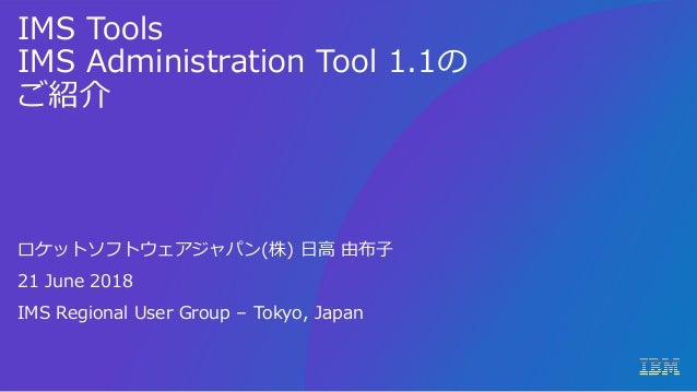 IMS Tools IMS Administration Tool 1.1の ご紹介 ロケットソフトウェアジャパン(株) 日高 由布子 21 June 2018 IMS Regional User Group – Tokyo, Japan