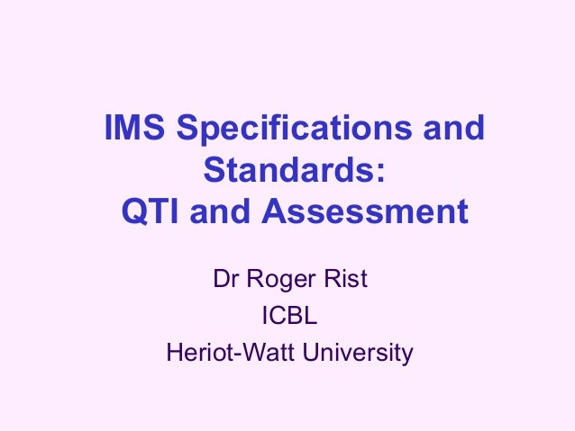 IMS Specifications and      Standards: QTI and Assessment       Dr Roger Rist           ICBL   Heriot-Watt University