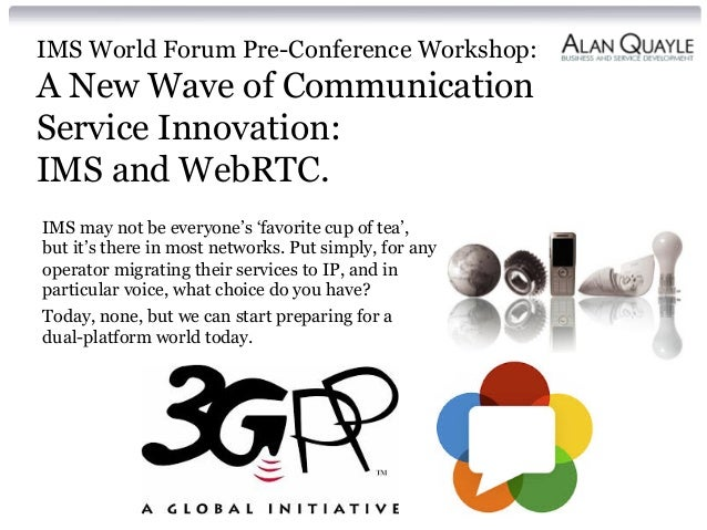 IMS World Forum Pre-Conference Workshop: A New Wave of Communication Service Innovation: IMS and WebRTC. IMS may not be ev...