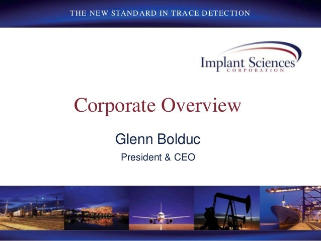 THE NEW STANDARD IN TRACE DETECTION Corporate Overview Glenn Bolduc President & CEO
