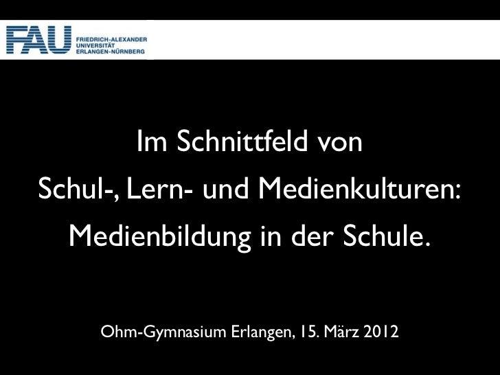 Im Schnittfeld vonSchul-, Lern- und Medienkulturen:  Medienbildung in der Schule.    Ohm-Gymnasium Erlangen, 15. März 2012