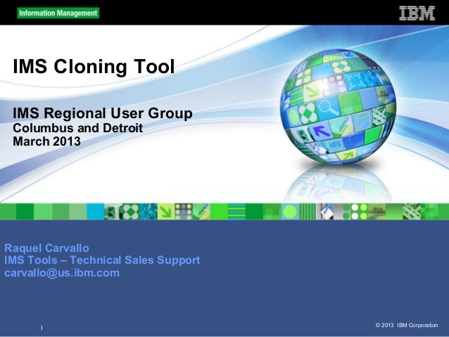 1 © 2013 IBM CorporationIMS Cloning ToolIMS Regional User GroupColumbus and DetroitMarch 2013Raquel CarvalloIMS Tools – Te...
