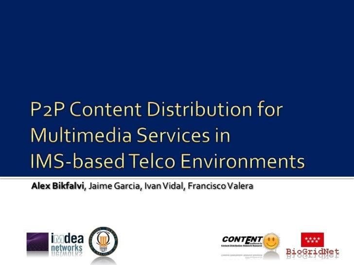 P2P Content Distribution forMultimedia Services inIMS-based Telco Environments<br />Alex Bikfalvi, Jaime Garcia, Ivan Vida...