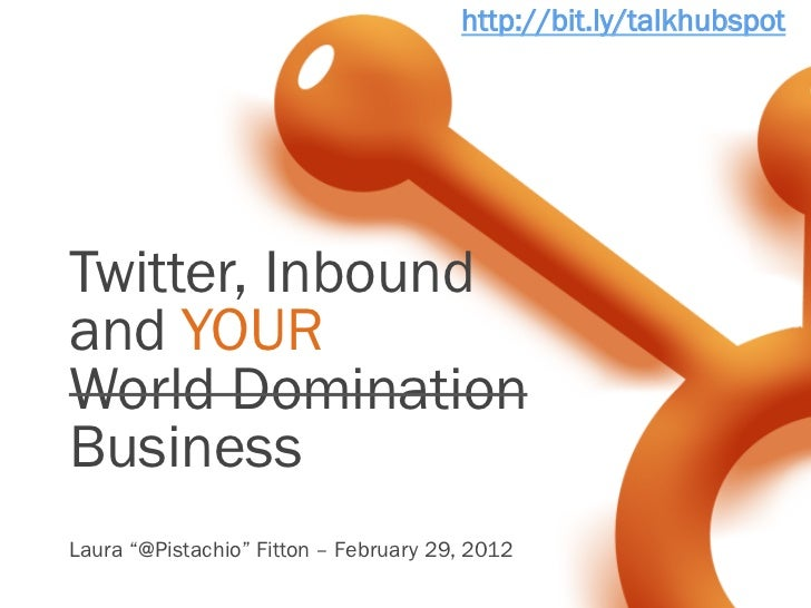 "http://bit.ly/talkhubspotTwitter, Inboundand YOURWorld DominationBusinessLaura ""@Pistachio"" Fitton – February 29, 2012"