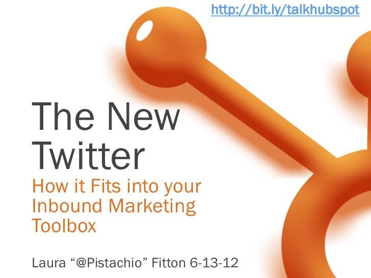 """http://bit.ly/talkhubspotThe NewTwitterHow it Fits into yourInbound MarketingToolboxLaura """"@Pistachio"""" Fitton 6-13-12"""
