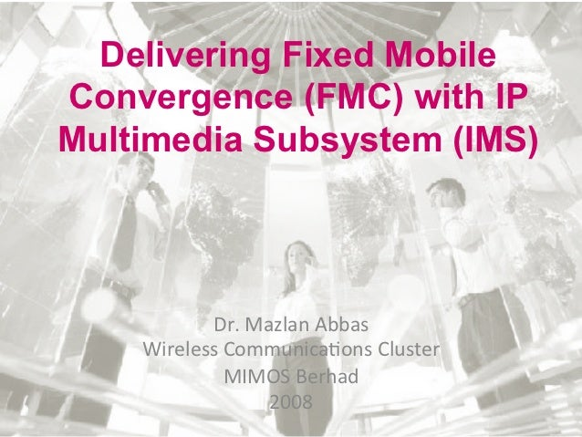 Delivering Fixed MobileConvergence (FMC) with IPMultimedia Subsystem (IMS)             Dr. Mazlan Abbas      Wirel...