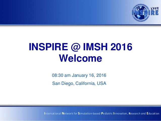 INSPIRE @ IMSH 2016 Welcome 08:30 am January 16, 2016 San Diego, California, USA International Network for Simulation-base...