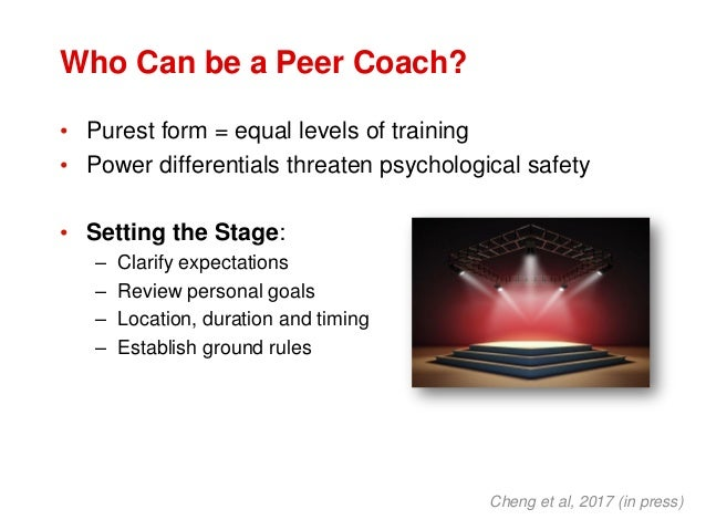 Who Can be a Peer Coach? • Purest form = equal levels of training • Power differentials threaten psychological safety • Se...