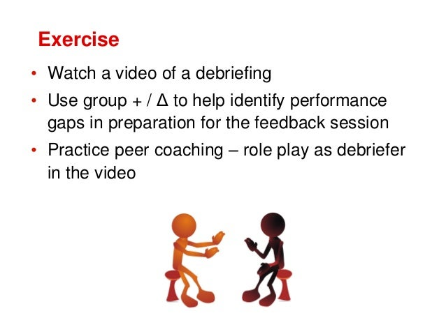 Exercise • Watch a video of a debriefing • Use group + / Δ to help identify performance gaps in preparation for the feedba...