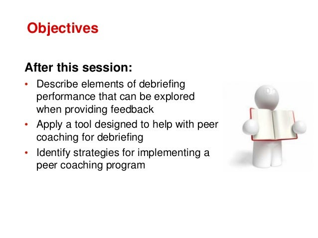 Objectives After this session: • Describe elements of debriefing performance that can be explored when providing feedback ...