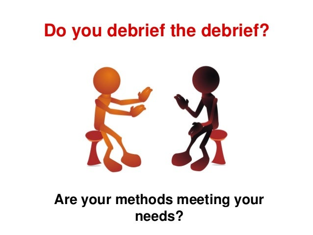Do you debrief the debrief? Are your methods meeting your needs?