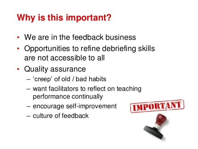 Why is this important? • We are in the feedback business • Opportunities to refine debriefing skills are not accessible to...