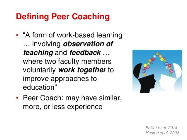 """Defining Peer Coaching • """"A form of work-based learning … involving observation of teaching and feedback … where two facul..."""