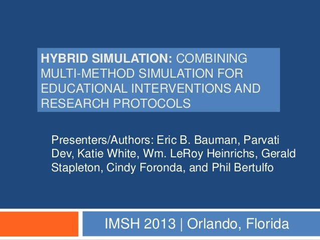 HYBRID SIMULATION: COMBININGMULTI-METHOD SIMULATION FOREDUCATIONAL INTERVENTIONS ANDRESEARCH PROTOCOLS Presenters/Authors:...