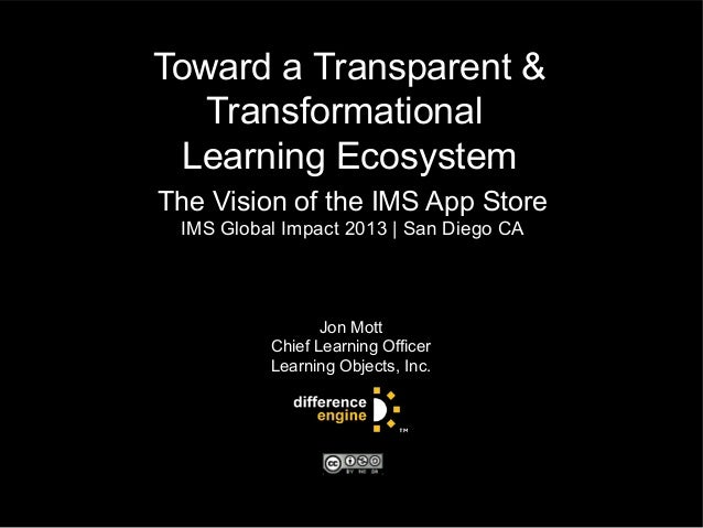 Toward a Transparent &TransformationalLearning EcosystemThe Vision of the IMS App StoreIMS Global Impact 2013 | San Diego ...