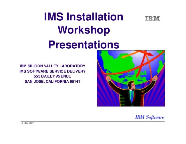 IMS Installation Workshop Presentations IBM SILICON VALLEY LABORATORY IMS SOFTWARE SERVICE DELIVERY 555 BAILEY AVENUE SAN ...
