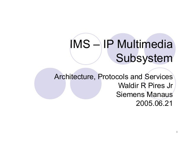 IMS – IP Multimedia Subsystem Architecture, Protocols and Services Waldir R Pires Jr Siemens Manaus 2005.06.21