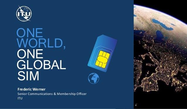 ONE ONE WORLD, GLOBAL SIM Frederic Werner Senior Communications & Membership Officer ITU