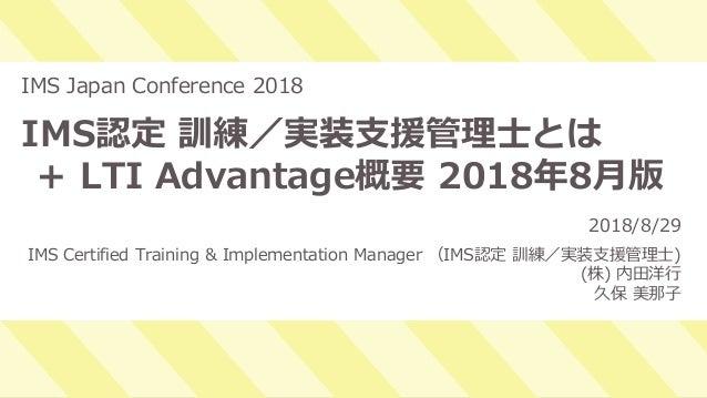1 IMS認定 訓練/実装支援管理士とは + LTI Advantage概要 2018年8月版 IMS Japan Conference 2018 2018/8/29 IMS Certified Training & Implementatio...