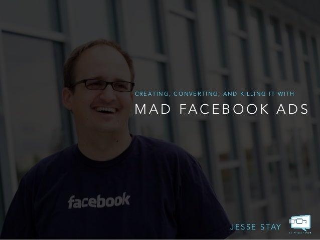 CREATING, CONVERTING, AND KILLING IT WITH  MAD FACEBOOK ADS  JESSE STAY