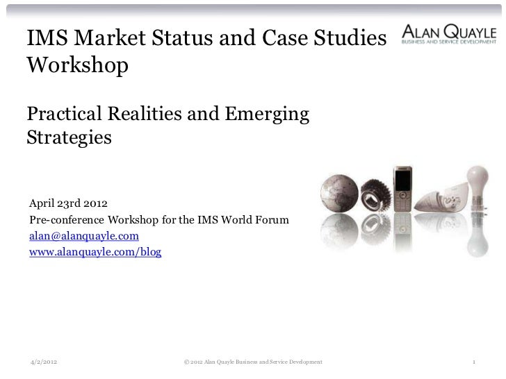 IMS Market Status and Case StudiesWorkshopPractical Realities and EmergingStrategiesApril 23rd 2012Pre-conference Workshop...