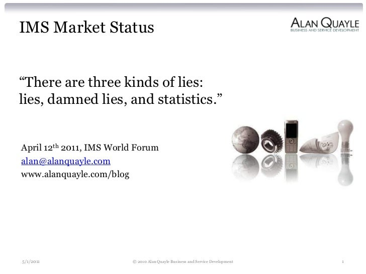 "IMS Market Status""There are three kinds of lies:lies, damned lies, and statistics.""April 12th 2011, IMS World Forumalan@al..."