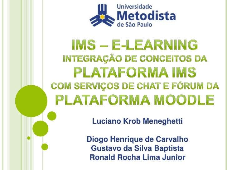 IMS – E-LEARNING <br />INTEGRAÇÃO DE CONCEITOS DA PLATAFORMA IMS COM SERVIÇOS DE CHAT E FÓRUM DA PLATAFORMA MOODLE<br />Lu...