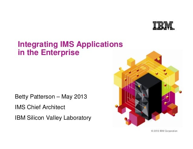 © 2013 IBM CorporationIntegrating IMS Applicationsin the EnterpriseBetty Patterson – May 2013IMS Chief ArchitectIBM Silico...