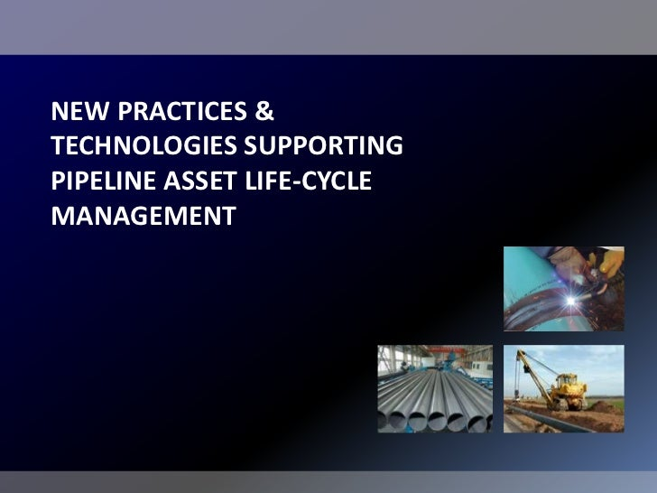 NEW PRACTICES &TECHNOLOGIES SUPPORTINGPIPELINE ASSET LIFE-CYCLEMANAGEMENT
