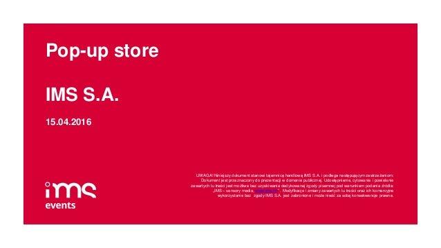 Pop-up store IMS S.A. 15.04.2016 UWAGA! Niniejszy dokument stanowi tajemnicę handlową IMS S.A. i podlega następującym zast...