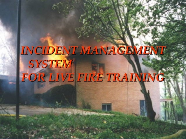 STRUCTURE FIRE CONTROL INSTRUCTOR1 INCIDENT MANAGEMENTINCIDENT MANAGEMENT SYSTEMSYSTEM FOR LIVE FIRE TRAININGFOR LIVE FIRE...
