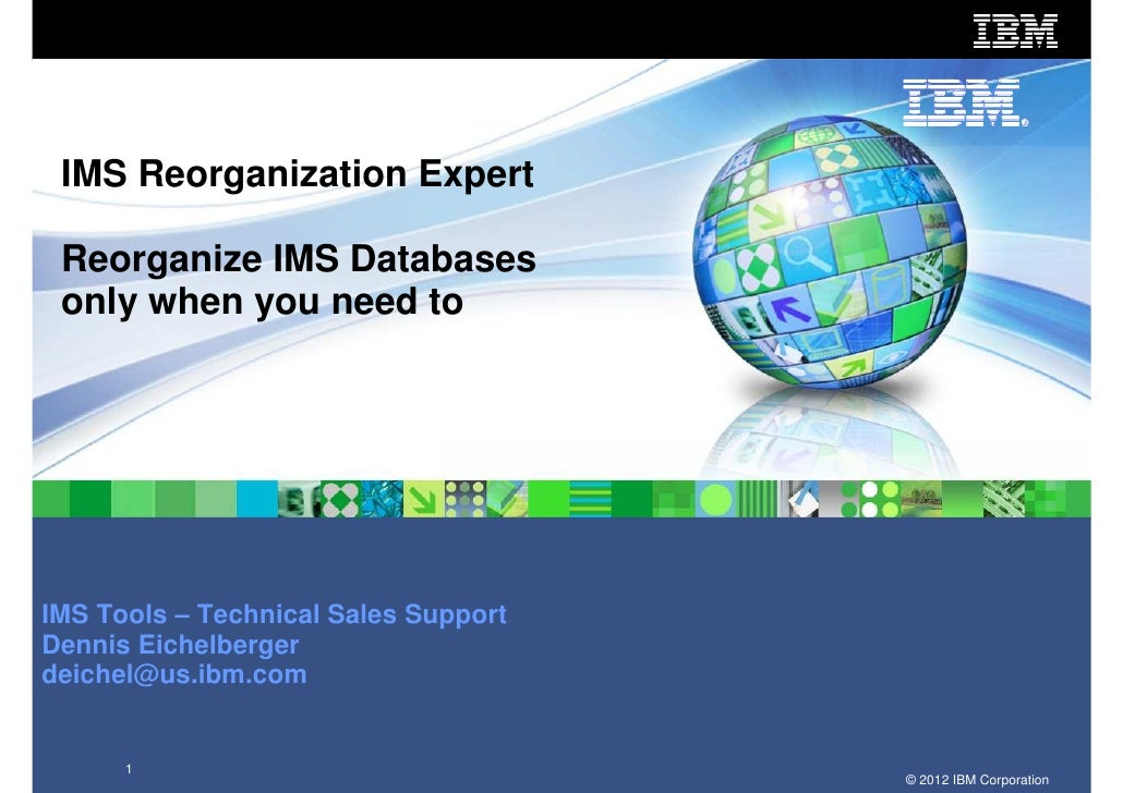 IMS Reorganization Expert Reorganize IMS Databases only when you need toIMS Tools – Technical Sales SupportDennis Eichelbe...