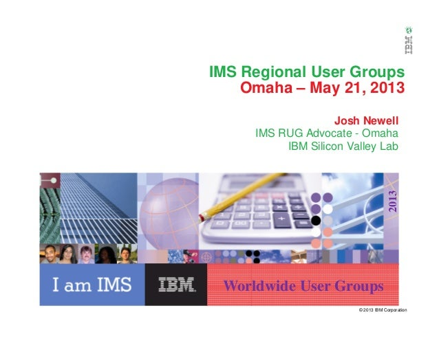 IMS Regional User GroupsOmaha – May 21, 2013Josh NewellIMS RUG Advocate - OmahaIBM Silicon Valley Lab© 2013 IBM Corporatio...