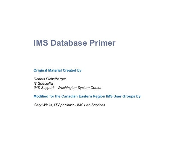 IMS Database Primer Original Material Created by: Dennis Eichelberger IT Specialist IMS Support – Washington Sys...