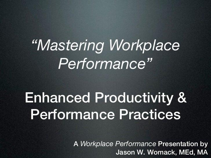 """Mastering Workplace   Performance""Enhanced Productivity & Performance Practices      A Workplace Performance Presentation..."