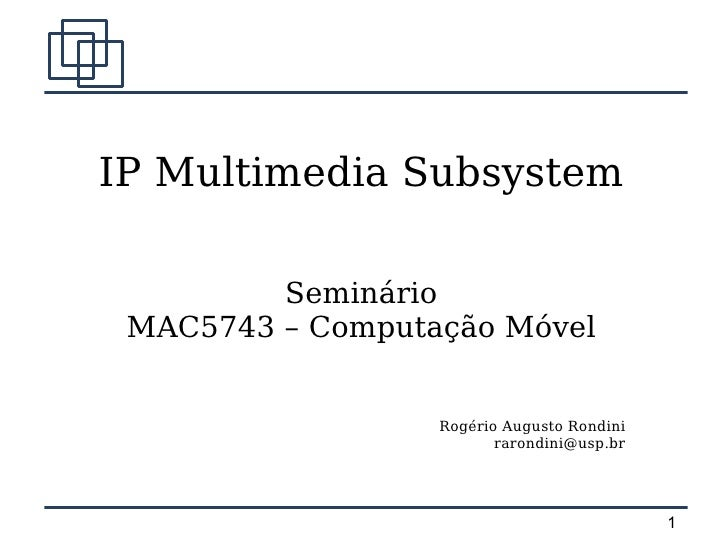 IP Multimedia Subsystem           Seminário  MAC5743 – Computação Móvel                     Rogério Augusto Rondini       ...